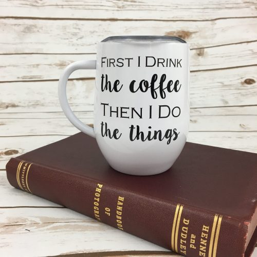 Funny Coffee Cup - First I Drink The Coffee Then I Do The Things
